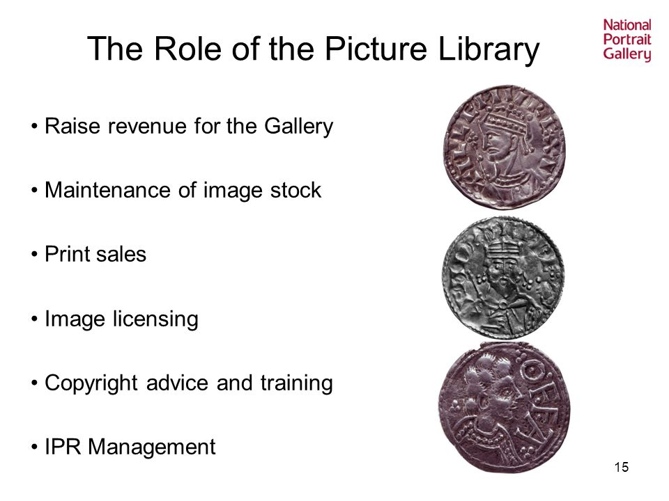 15 The Role of the Picture Library Raise revenue for the Gallery Maintenance of image stock Print sales Image licensing Copyright advice and training IPR Management