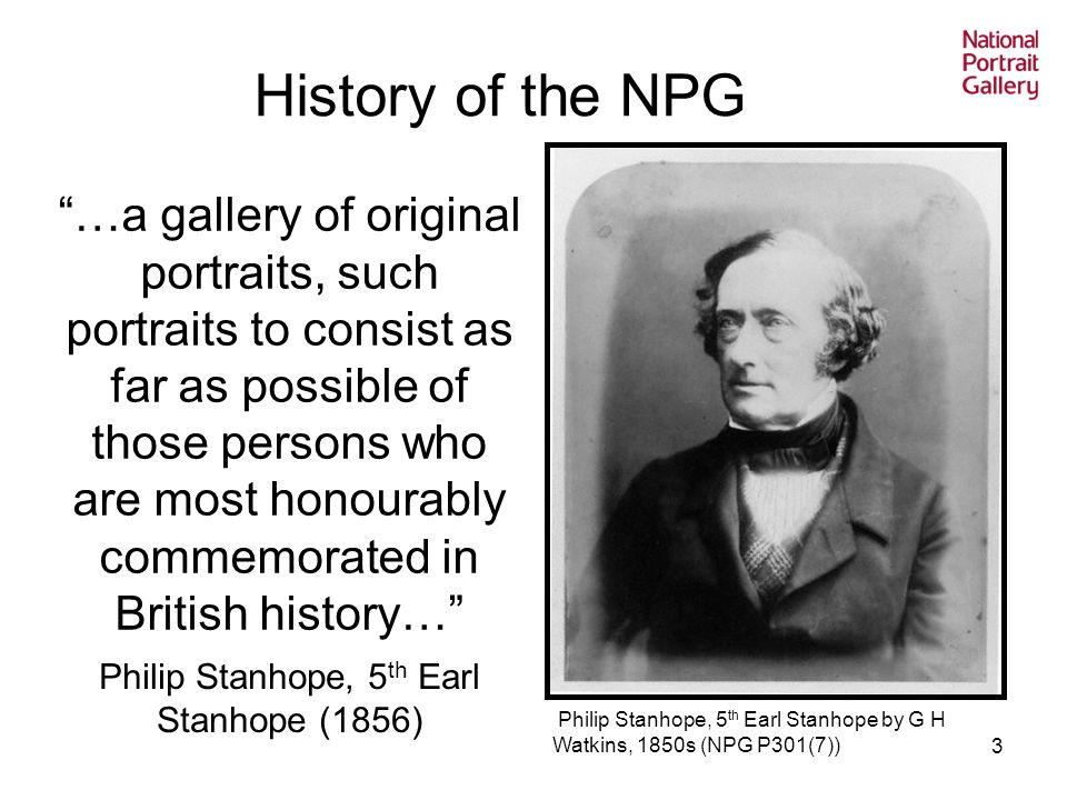 3 …a gallery of original portraits, such portraits to consist as far as possible of those persons who are most honourably commemorated in British history… Philip Stanhope, 5 th Earl Stanhope (1856) History of the NPG Philip Stanhope, 5 th Earl Stanhope by G H Watkins, 1850s (NPG P301(7))