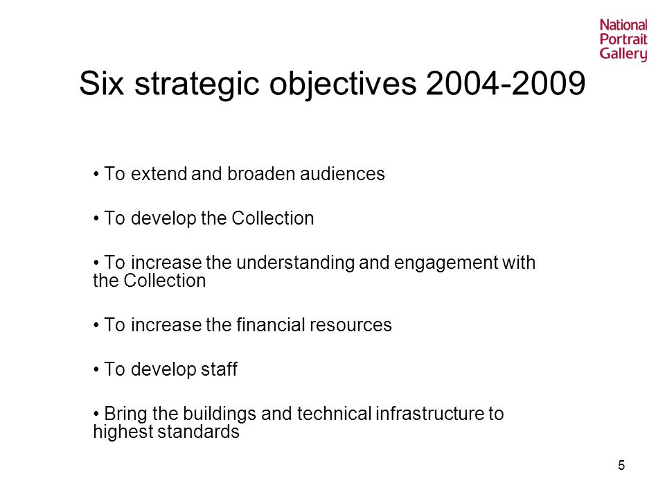 5 Six strategic objectives To extend and broaden audiences To develop the Collection To increase the understanding and engagement with the Collection To increase the financial resources To develop staff Bring the buildings and technical infrastructure to highest standards