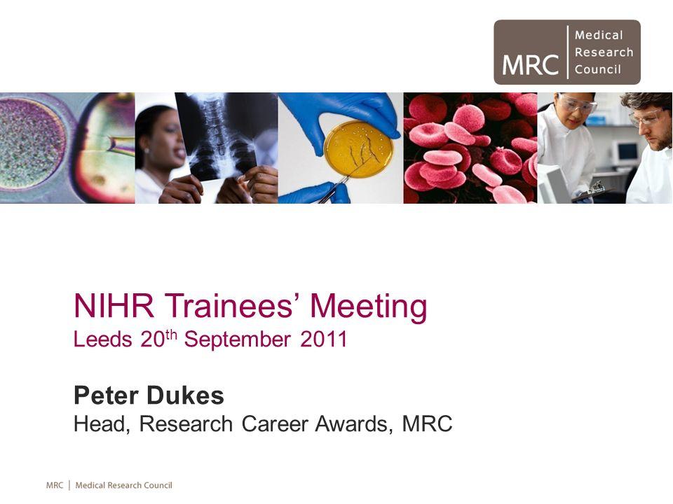 NIHR Trainees Meeting Leeds 20 th September 2011 Peter Dukes Head, Research Career Awards, MRC
