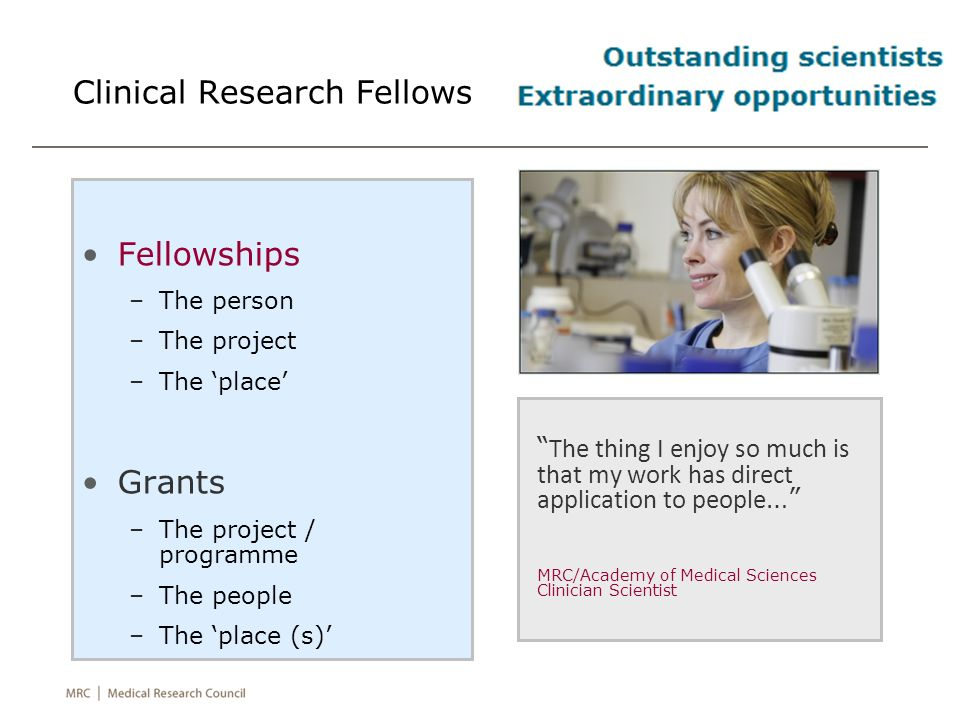 MRC Clinical Research Fellows Potential research leaders of the future -Vision -Synergy between clinical & research training Development through excellent research –Intellectually demanding project –Using advanced methods, skills & technologies Development in an excellent environment –Committed, professional supervision –Depth & breadth of research excellence –Access to essential research facilities & resources –Engagement in research translation –Inspirational leadership & mentorship
