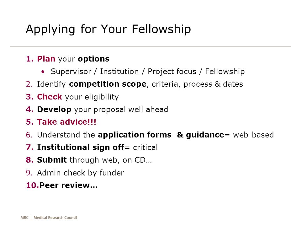 Applying for Your Fellowship 1.Plan your options Supervisor / Institution / Project focus / Fellowship 2.Identify competition scope, criteria, process