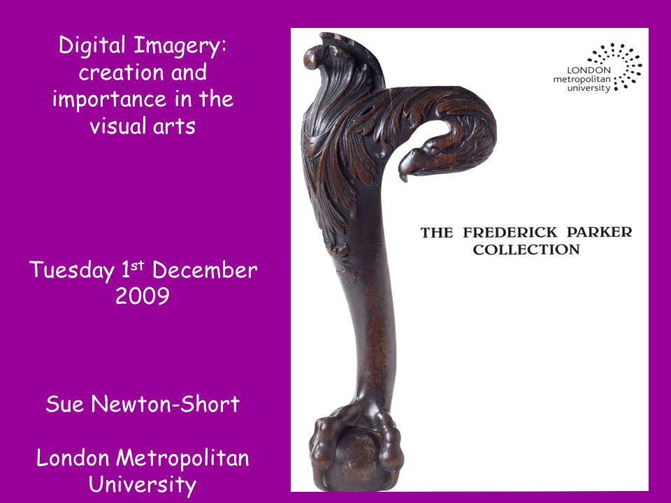 Digital Imagery: creation and importance in the visual arts Tuesday 1 st December 2009 Sue Newton-Short London Metropolitan University