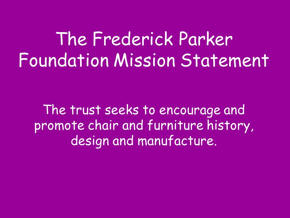 The Frederick Parker Foundation Mission Statement The trust seeks to encourage and promote chair and furniture history, design and manufacture.