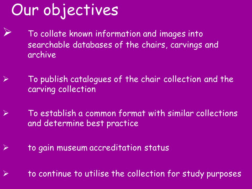 Our objectives To collate known information and images into searchable databases of the chairs, carvings and archive To publish catalogues of the chair collection and the carving collection To establish a common format with similar collections and determine best practice to gain museum accreditation status to continue to utilise the collection for study purposes