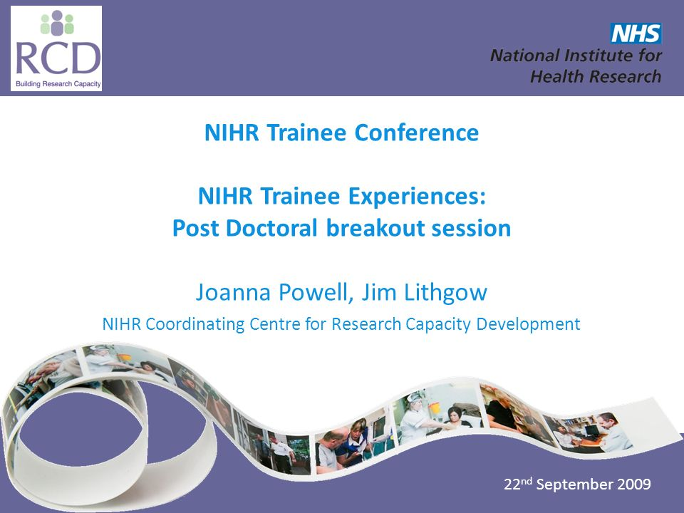 NIHR Coordinating Centre for Research Capacity Development www.nccrcd.nhs.uk NIHR Trainee Conference NIHR Trainee Experiences: Post Doctoral breakout