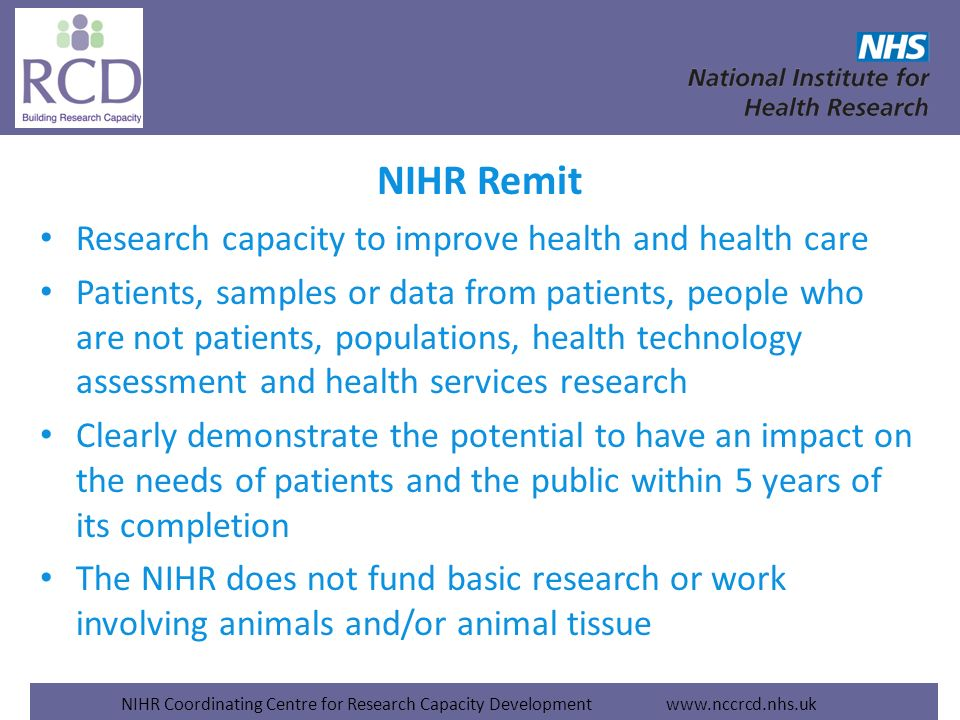 NIHR Coordinating Centre for Research Capacity Development www.nccrcd.nhs.uk NIHR Remit Research capacity to improve health and health care Patients,