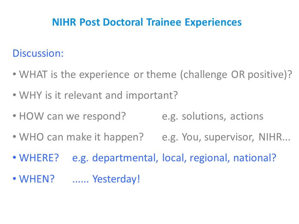 NIHR Post Doctoral Trainee Experiences Discussion: WHAT is the experience or theme (challenge OR positive)? WHY is it relevant and important? HOW can