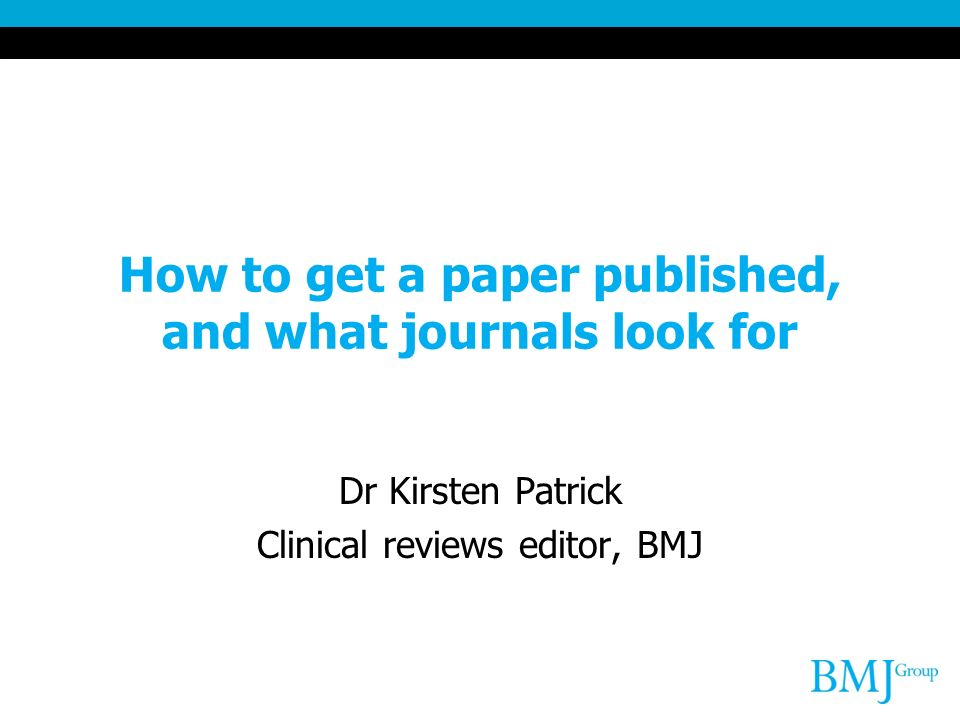 How to get a paper published, and what journals look for Dr Kirsten Patrick Clinical reviews editor, BMJ
