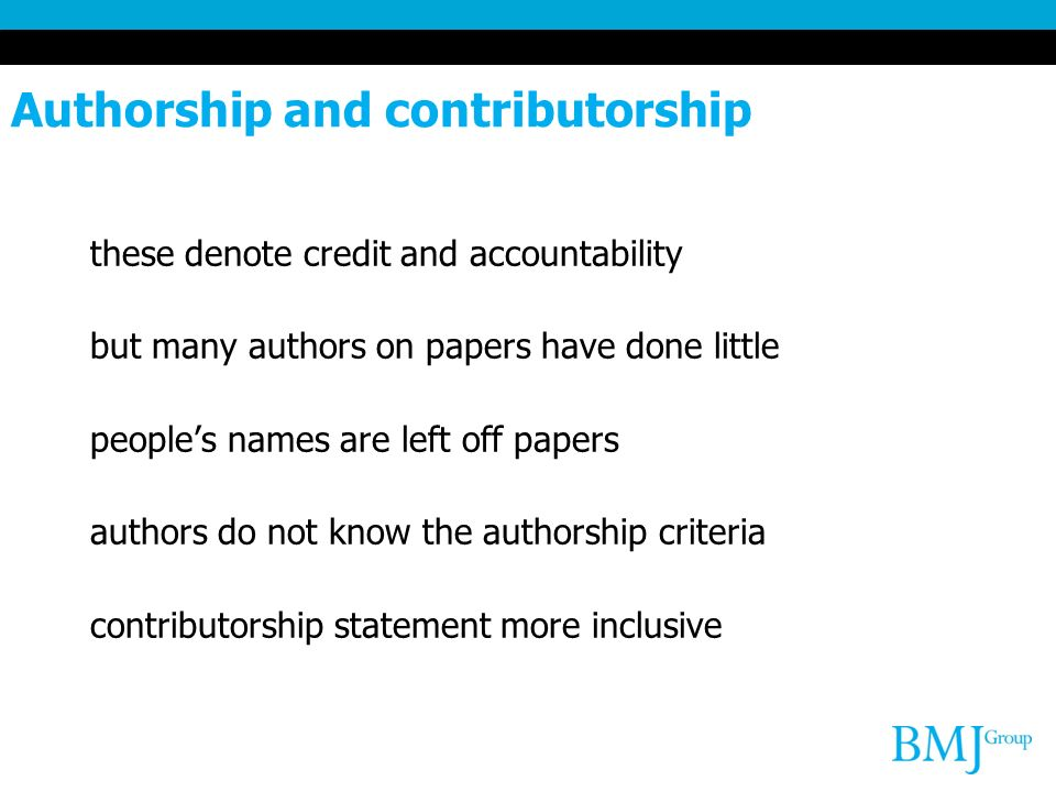 Authorship and contributorship these denote credit and accountability but many authors on papers have done little peoples names are left off papers authors do not know the authorship criteria contributorship statement more inclusive