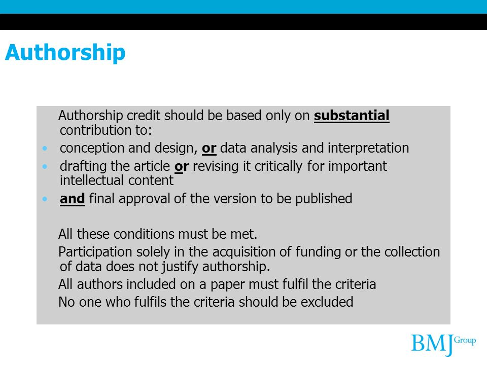 Authorship Authorship credit should be based only on substantial contribution to: conception and design, or data analysis and interpretation drafting the article or revising it critically for important intellectual content and final approval of the version to be published All these conditions must be met.