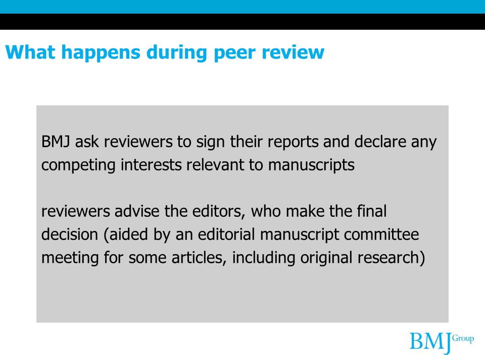 What happens during peer review BMJ ask reviewers to sign their reports and declare any competing interests relevant to manuscripts reviewers advise the editors, who make the final decision (aided by an editorial manuscript committee meeting for some articles, including original research)