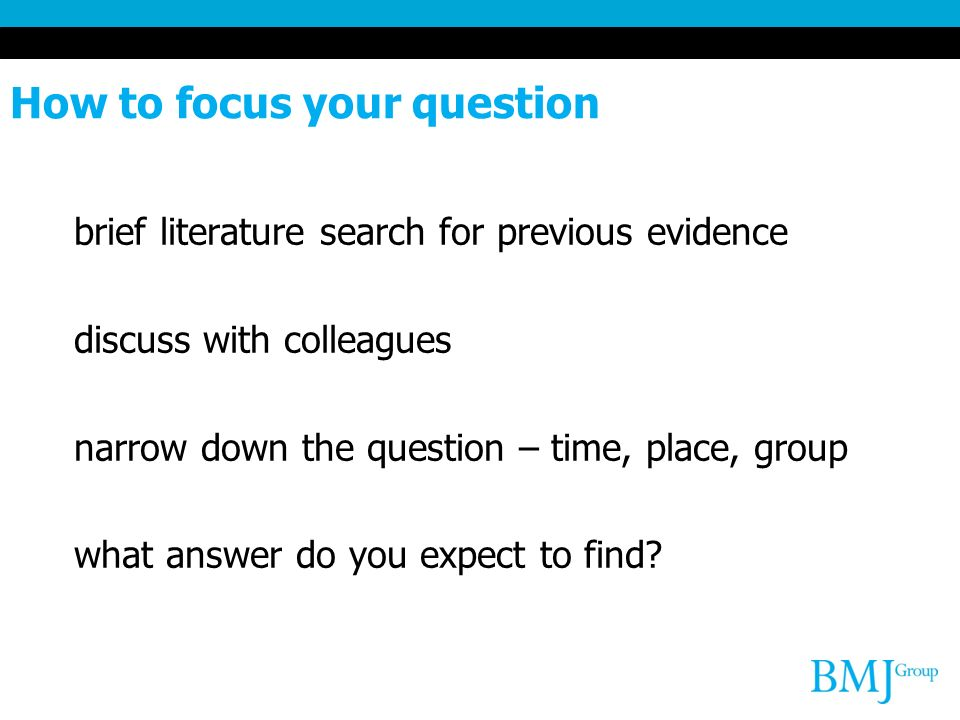 How to focus your question brief literature search for previous evidence discuss with colleagues narrow down the question – time, place, group what answer do you expect to find