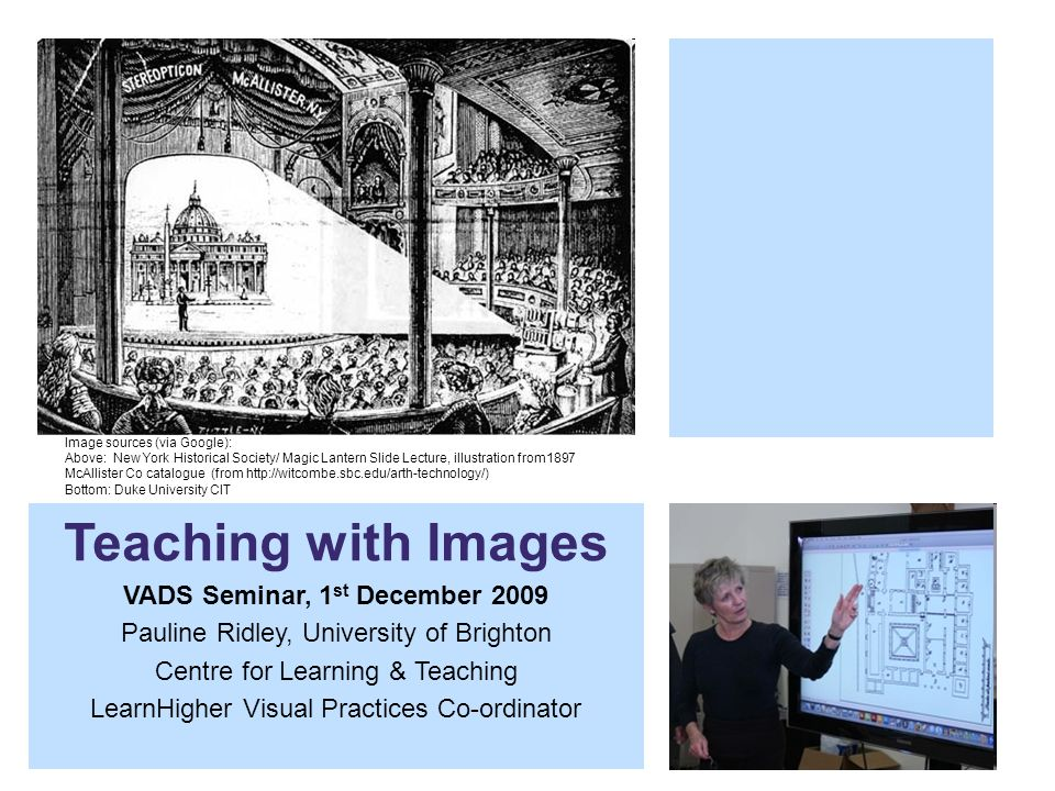 Teaching with Images VADS Seminar, 1 st December 2009 Pauline Ridley, University of Brighton Centre for Learning & Teaching LearnHigher Visual Practic