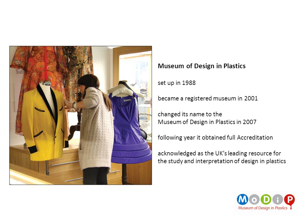 Museum of Design in Plastics set up in 1988 became a registered museum in 2001 changed its name to the Museum of Design in Plastics in 2007 following year it obtained full Accreditation acknowledged as the UKs leading resource for the study and interpretation of design in plastics
