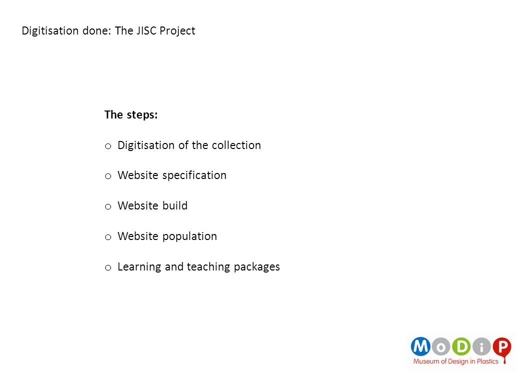 The steps: o Digitisation of the collection o Website specification o Website build o Website population o Learning and teaching packages
