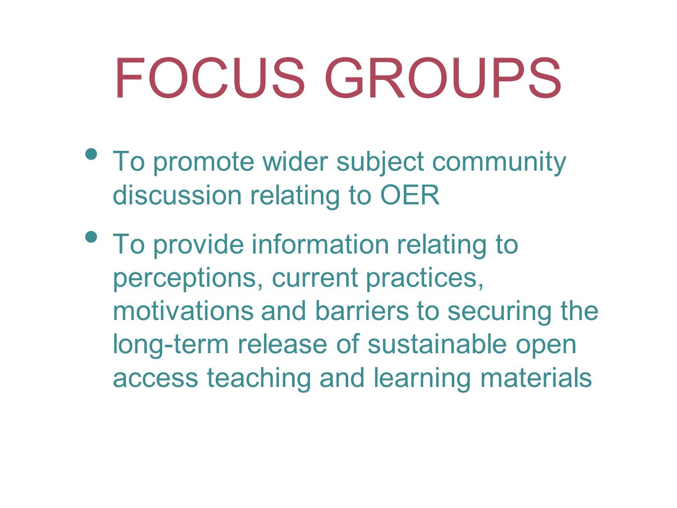FOCUS GROUPS To promote wider subject community discussion relating to OER To provide information relating to perceptions, current practices, motivati