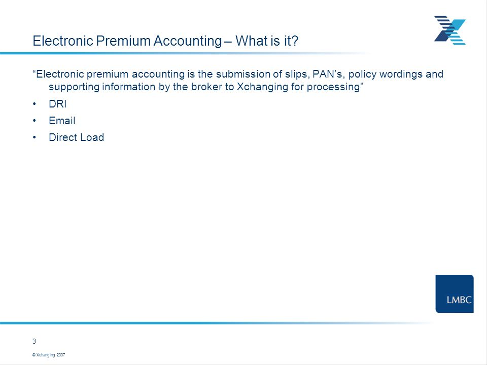 © Xchanging 2007 3 … this is a user template Electronic Premium Accounting – What is it? Electronic premium accounting is the submission of slips, PAN