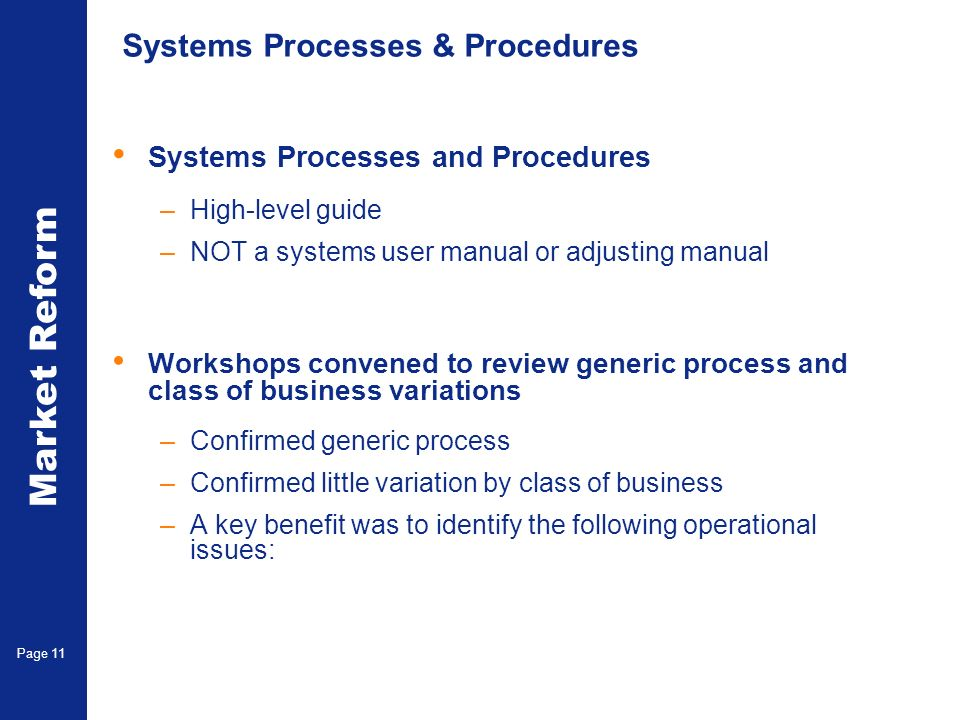 Market Reform Electronic Claims Page 11 Systems Processes & Procedures Systems Processes and Procedures –High-level guide –NOT a systems user manual or adjusting manual Workshops convened to review generic process and class of business variations –Confirmed generic process –Confirmed little variation by class of business –A key benefit was to identify the following operational issues: