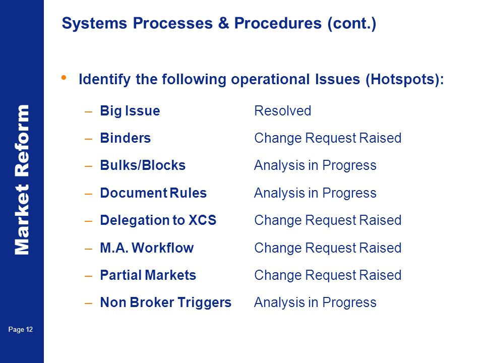 Market Reform Electronic Claims Page 12 Systems Processes & Procedures (cont.) Identify the following operational Issues (Hotspots): –Big IssueResolved –BindersChange Request Raised –Bulks/BlocksAnalysis in Progress –Document RulesAnalysis in Progress –Delegation to XCSChange Request Raised –M.A.