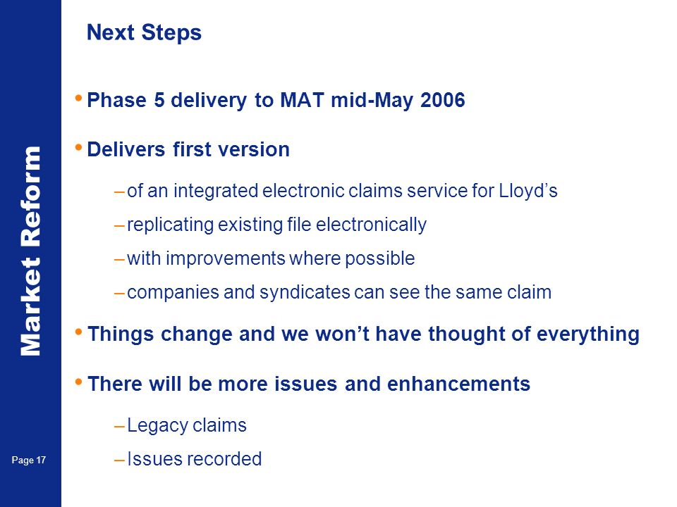 Market Reform Electronic Claims Page 17 Next Steps Phase 5 delivery to MAT mid-May 2006 Delivers first version –of an integrated electronic claims service for Lloyds –replicating existing file electronically –with improvements where possible –companies and syndicates can see the same claim Things change and we wont have thought of everything There will be more issues and enhancements –Legacy claims –Issues recorded