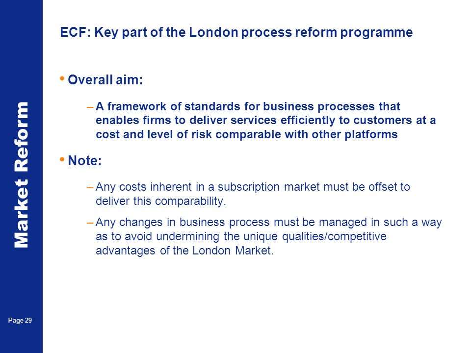 Market Reform Page 29 ECF: Key part of the London process reform programme Overall aim: –A framework of standards for business processes that enables firms to deliver services efficiently to customers at a cost and level of risk comparable with other platforms Note: –Any costs inherent in a subscription market must be offset to deliver this comparability.