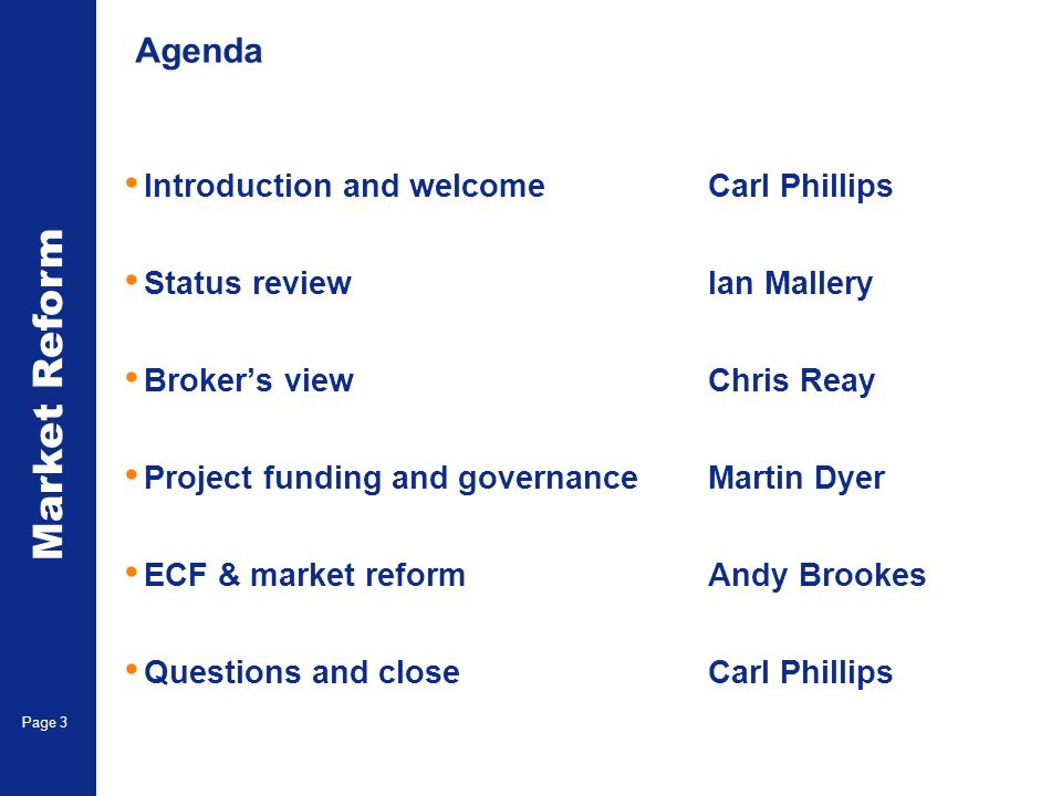 Market Reform Electronic Claims Page 3 Agenda Introduction and welcomeCarl Phillips Status reviewIan Mallery Brokers view Chris Reay Project funding and governanceMartin Dyer ECF & market reformAndy Brookes Questions and closeCarl Phillips
