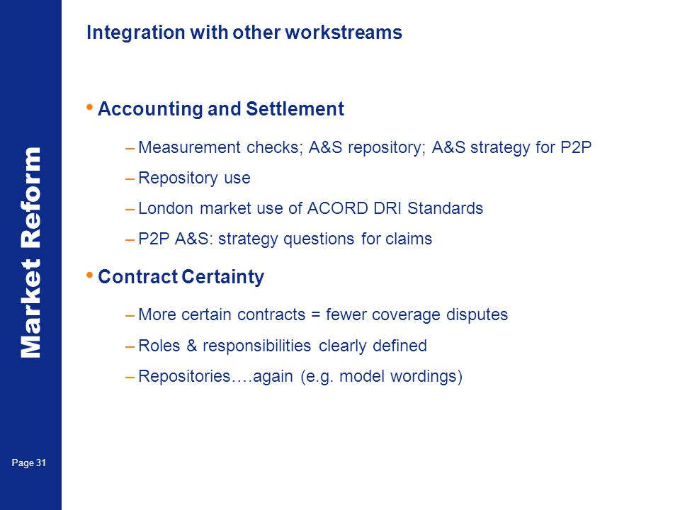Market Reform Page 31 Integration with other workstreams Accounting and Settlement –Measurement checks; A&S repository; A&S strategy for P2P –Repository use –London market use of ACORD DRI Standards –P2P A&S: strategy questions for claims Contract Certainty –More certain contracts = fewer coverage disputes –Roles & responsibilities clearly defined –Repositories….again (e.g.