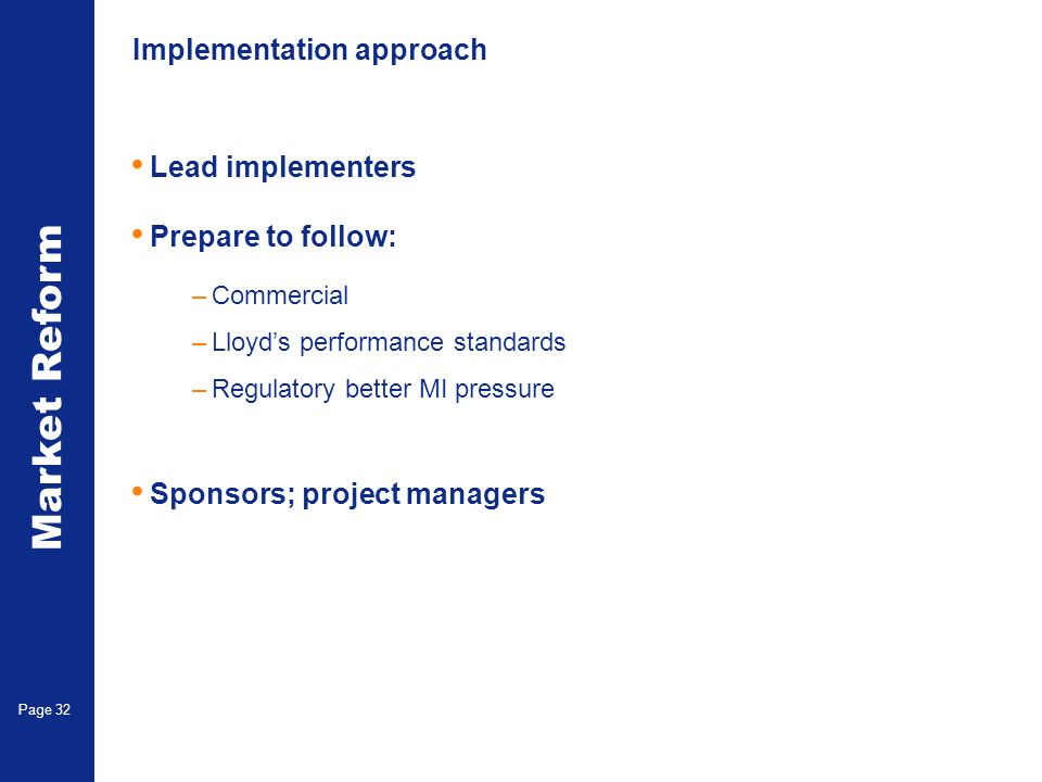 Market Reform Page 32 Implementation approach Lead implementers Prepare to follow: –Commercial –Lloyds performance standards –Regulatory better MI pressure Sponsors; project managers