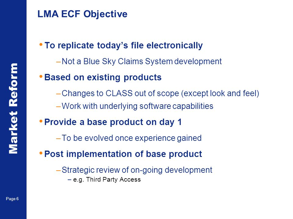 Market Reform Electronic Claims Page 6 LMA ECF Objective To replicate todays file electronically –Not a Blue Sky Claims System development Based on existing products –Changes to CLASS out of scope (except look and feel) –Work with underlying software capabilities Provide a base product on day 1 –To be evolved once experience gained Post implementation of base product –Strategic review of on-going development –e.g.