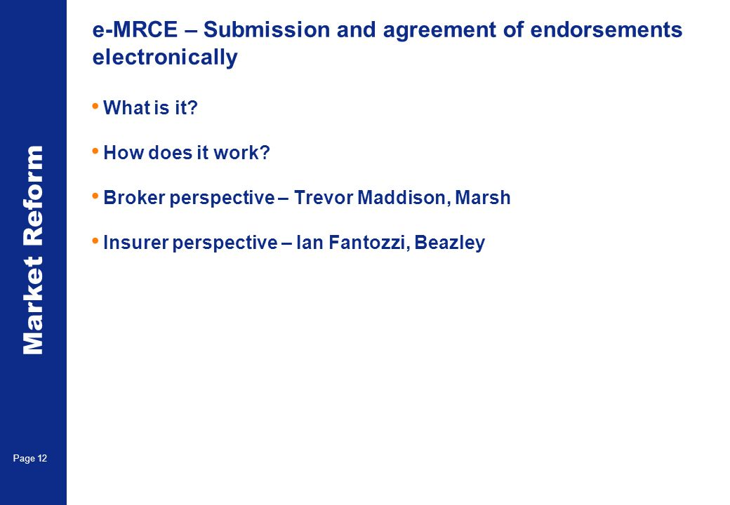 Market Reform Page 12 e-MRCE – Submission and agreement of endorsements electronically What is it? How does it work? Broker perspective – Trevor Maddi