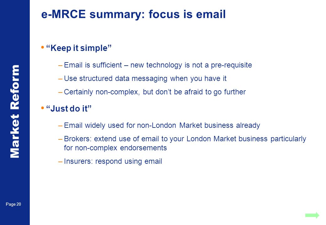 Market Reform Page 20 e-MRCE summary: focus is  Keep it simple – is sufficient – new technology is not a pre-requisite –Use structured data messaging when you have it –Certainly non-complex, but dont be afraid to go further Just do it – widely used for non-London Market business already –Brokers: extend use of  to your London Market business particularly for non-complex endorsements –Insurers: respond using