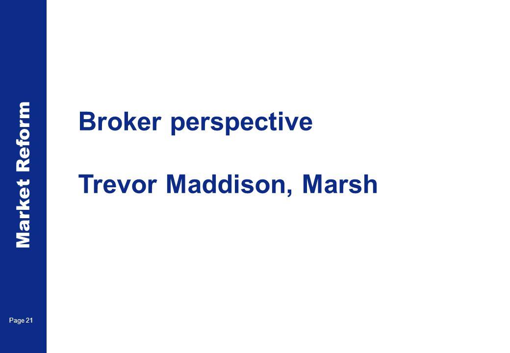 Market Reform Page 21 Broker perspective Trevor Maddison, Marsh