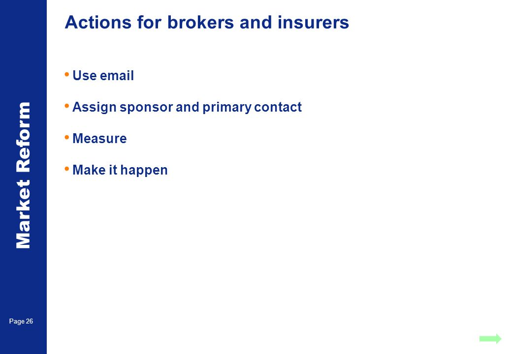 Market Reform Page 26 Actions for brokers and insurers Use email Assign sponsor and primary contact Measure Make it happen