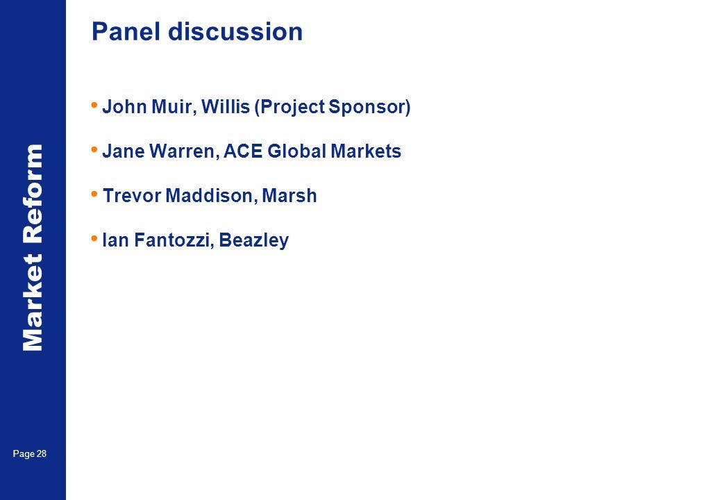 Market Reform Page 28 Panel discussion John Muir, Willis (Project Sponsor) Jane Warren, ACE Global Markets Trevor Maddison, Marsh Ian Fantozzi, Beazle