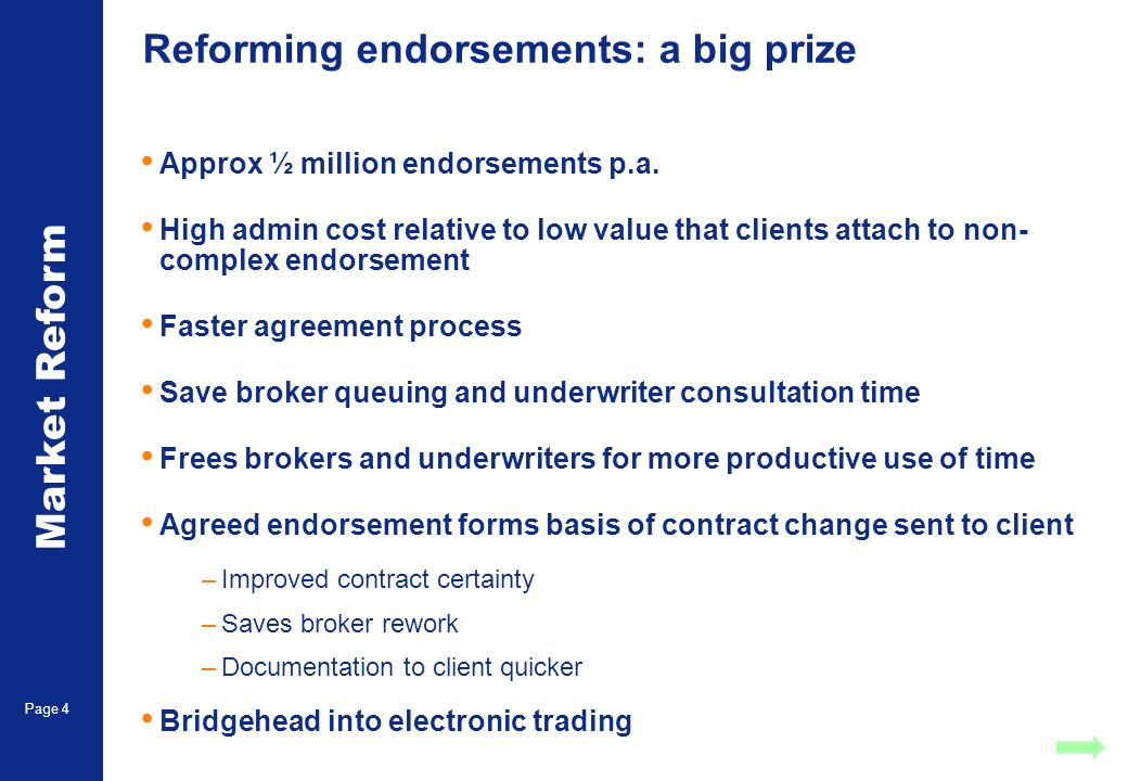 Market Reform Page 4 Reforming endorsements: a big prize Approx ½ million endorsements p.a. High admin cost relative to low value that clients attach