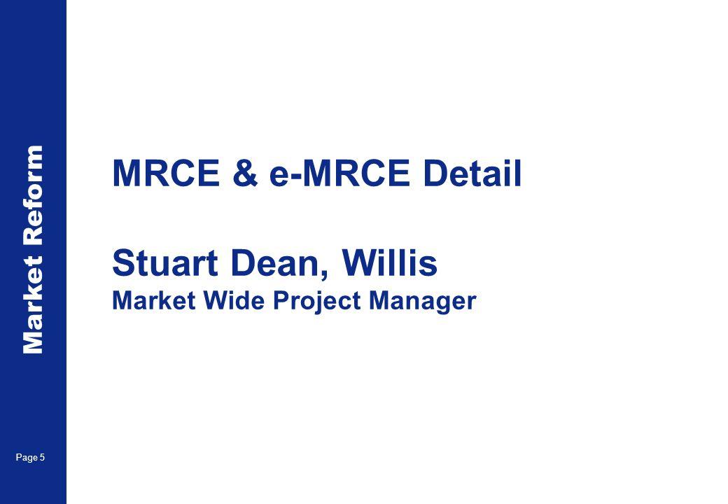Market Reform Page 5 MRCE & e-MRCE Detail Stuart Dean, Willis Market Wide Project Manager