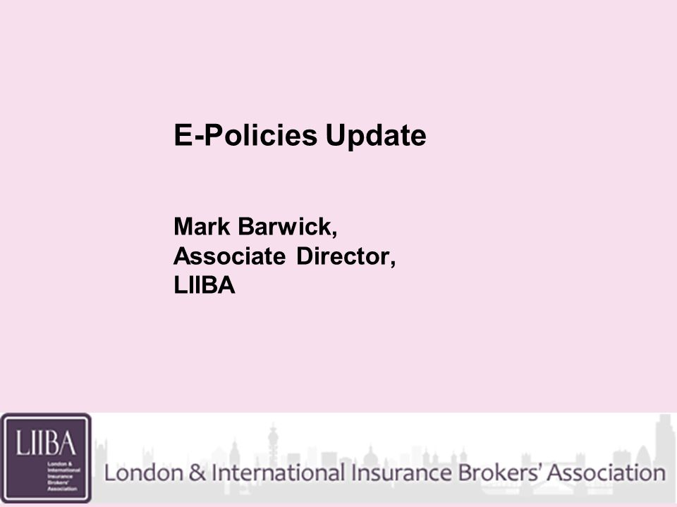 E-Policies Update Mark Barwick, Associate Director, LIIBA