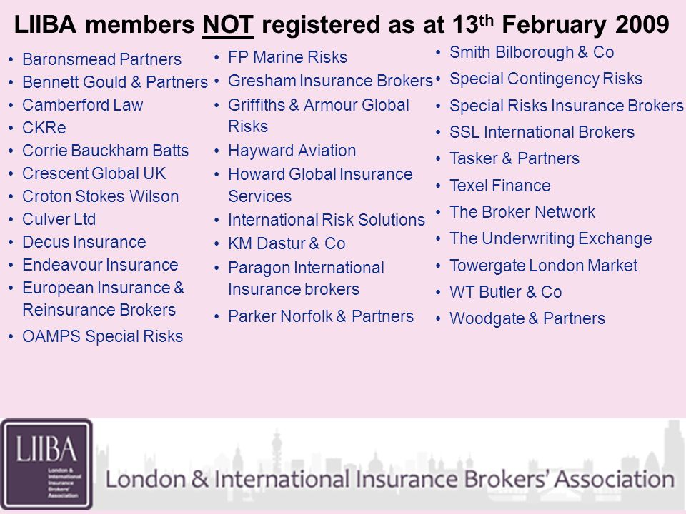 LIIBA members NOT registered as at 13 th February 2009 Baronsmead Partners Bennett Gould & Partners Camberford Law CKRe Corrie Bauckham Batts Crescent Global UK Croton Stokes Wilson Culver Ltd Decus Insurance Endeavour Insurance European Insurance & Reinsurance Brokers OAMPS Special Risks FP Marine Risks Gresham Insurance Brokers Griffiths & Armour Global Risks Hayward Aviation Howard Global Insurance Services International Risk Solutions KM Dastur & Co Paragon International Insurance brokers Parker Norfolk & Partners Smith Bilborough & Co Special Contingency Risks Special Risks Insurance Brokers SSL International Brokers Tasker & Partners Texel Finance The Broker Network The Underwriting Exchange Towergate London Market WT Butler & Co Woodgate & Partners