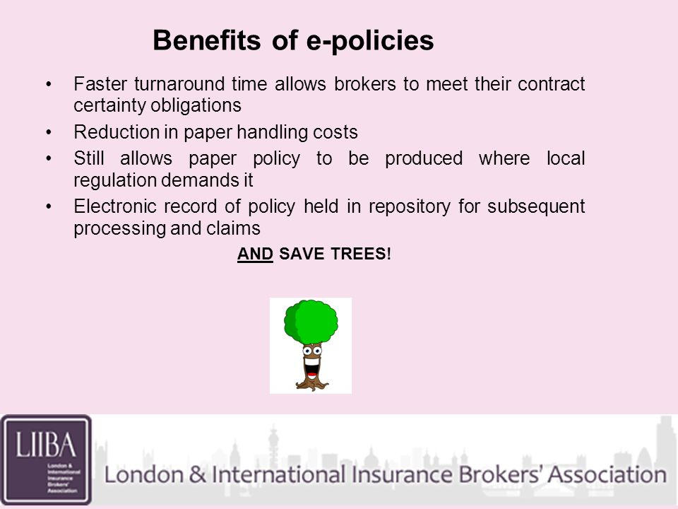 Benefits of e-policies Faster turnaround time allows brokers to meet their contract certainty obligations Reduction in paper handling costs Still allows paper policy to be produced where local regulation demands it Electronic record of policy held in repository for subsequent processing and claims AND SAVE TREES!