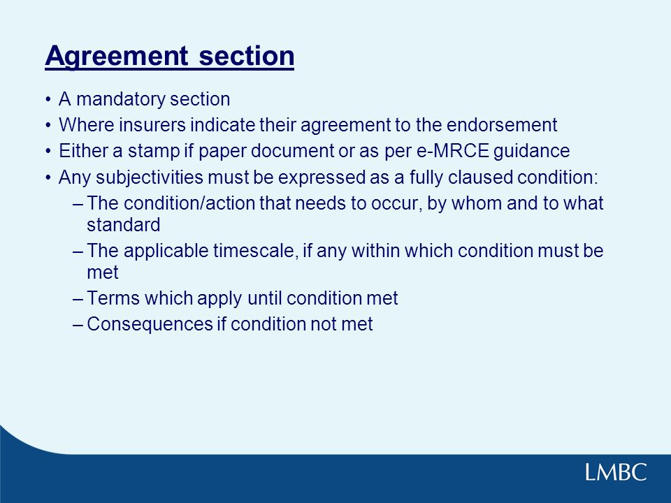 Agreement section A mandatory section Where insurers indicate their agreement to the endorsement Either a stamp if paper document or as per e-MRCE guidance Any subjectivities must be expressed as a fully claused condition: –The condition/action that needs to occur, by whom and to what standard –The applicable timescale, if any within which condition must be met –Terms which apply until condition met –Consequences if condition not met