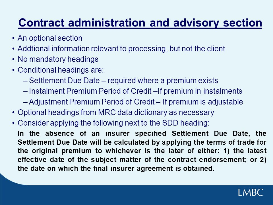 Contract administration and advisory section An optional section Addtional information relevant to processing, but not the client No mandatory headings Conditional headings are: –Settlement Due Date – required where a premium exists –Instalment Premium Period of Credit –If premium in instalments –Adjustment Premium Period of Credit – If premium is adjustable Optional headings from MRC data dictionary as necessary Consider applying the following next to the SDD heading: In the absence of an insurer specified Settlement Due Date, the Settlement Due Date will be calculated by applying the terms of trade for the original premium to whichever is the later of either: 1) the latest effective date of the subject matter of the contract endorsement; or 2) the date on which the final insurer agreement is obtained.