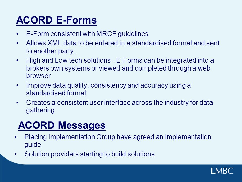 ACORD E-Forms E-Form consistent with MRCE guidelines Allows XML data to be entered in a standardised format and sent to another party.