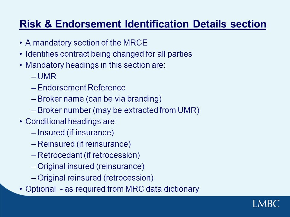 Risk & Endorsement Identification Details section A mandatory section of the MRCE Identifies contract being changed for all parties Mandatory headings in this section are: –UMR –Endorsement Reference –Broker name (can be via branding) –Broker number (may be extracted from UMR) Conditional headings are: –Insured (if insurance) –Reinsured (if reinsurance) –Retrocedant (if retrocession) –Original insured (reinsurance) –Original reinsured (retrocession) Optional - as required from MRC data dictionary
