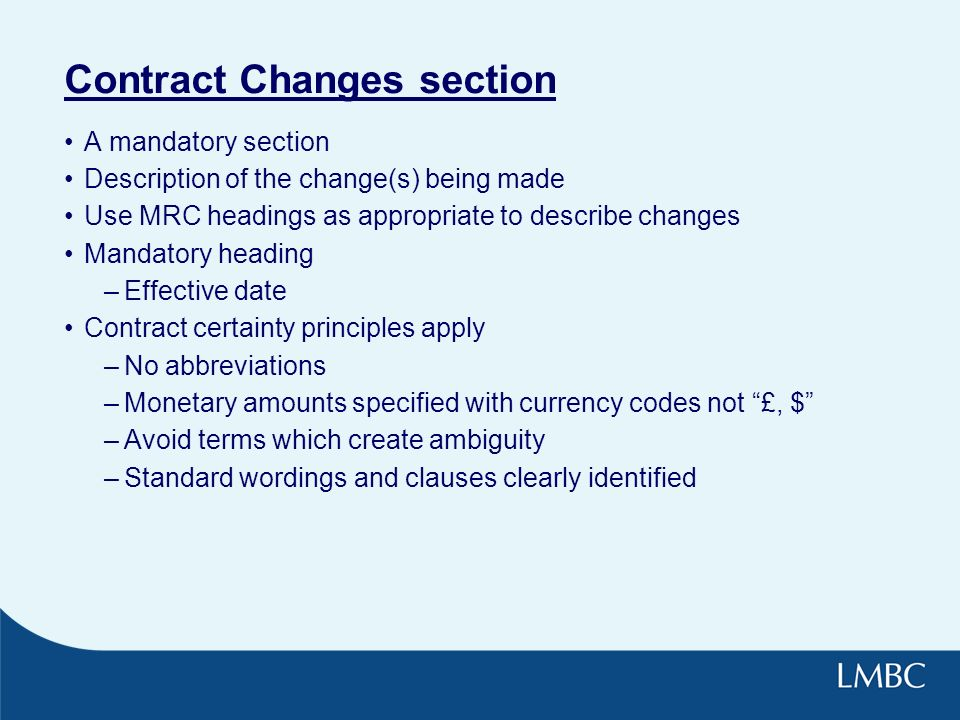 Contract Changes section A mandatory section Description of the change(s) being made Use MRC headings as appropriate to describe changes Mandatory heading –Effective date Contract certainty principles apply –No abbreviations –Monetary amounts specified with currency codes not £, $ –Avoid terms which create ambiguity –Standard wordings and clauses clearly identified