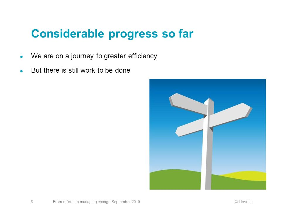 © LloydsFrom reform to managing change September 20106 Considerable progress so far We are on a journey to greater efficiency But there is still work