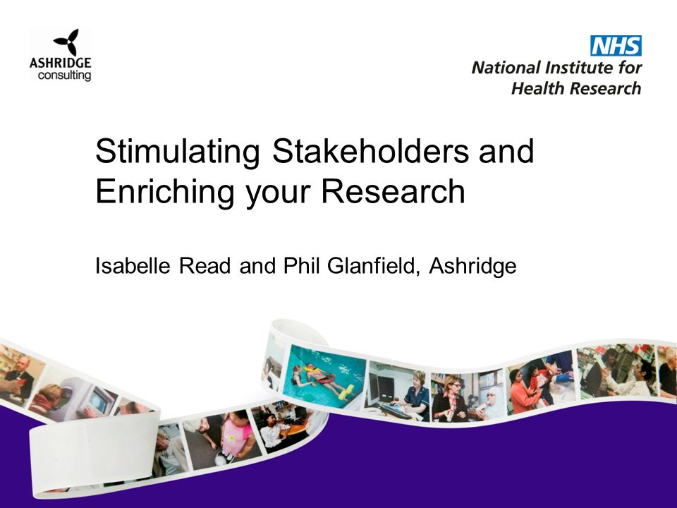 Stimulating Stakeholders and Enriching your Research Isabelle Read and Phil Glanfield, Ashridge