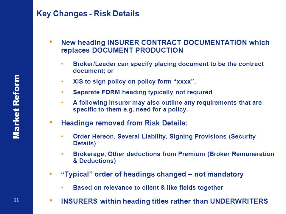 Market Reform 11 Key Changes - Risk Details New heading INSURER CONTRACT DOCUMENTATION which replaces DOCUMENT PRODUCTION Broker/Leader can specify pl
