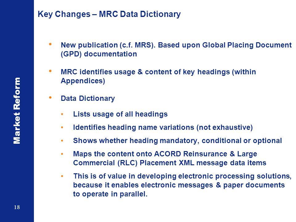 Market Reform 18 Key Changes – MRC Data Dictionary New publication (c.f. MRS). Based upon Global Placing Document (GPD) documentation MRC identifies u