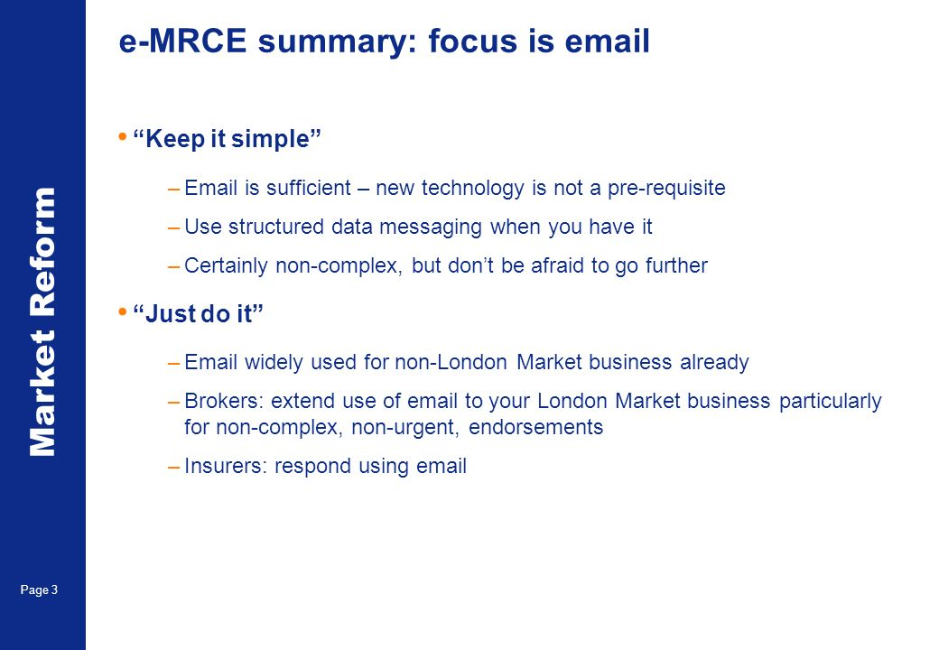 Market Reform Page 3 e-MRCE summary: focus is  Keep it simple – is sufficient – new technology is not a pre-requisite –Use structured data messaging when you have it –Certainly non-complex, but dont be afraid to go further Just do it – widely used for non-London Market business already –Brokers: extend use of  to your London Market business particularly for non-complex, non-urgent, endorsements –Insurers: respond using
